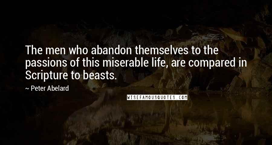 Peter Abelard quotes: The men who abandon themselves to the passions of this miserable life, are compared in Scripture to beasts.