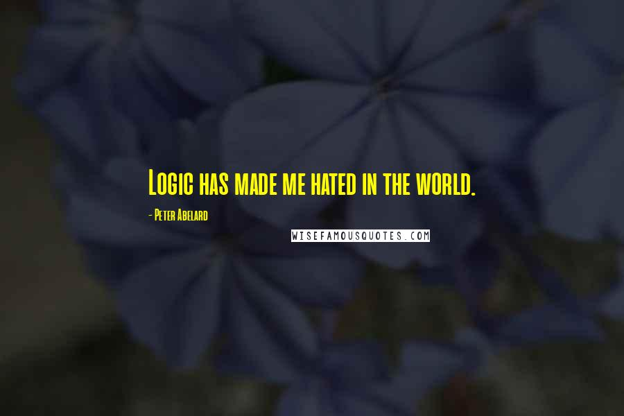 Peter Abelard quotes: Logic has made me hated in the world.