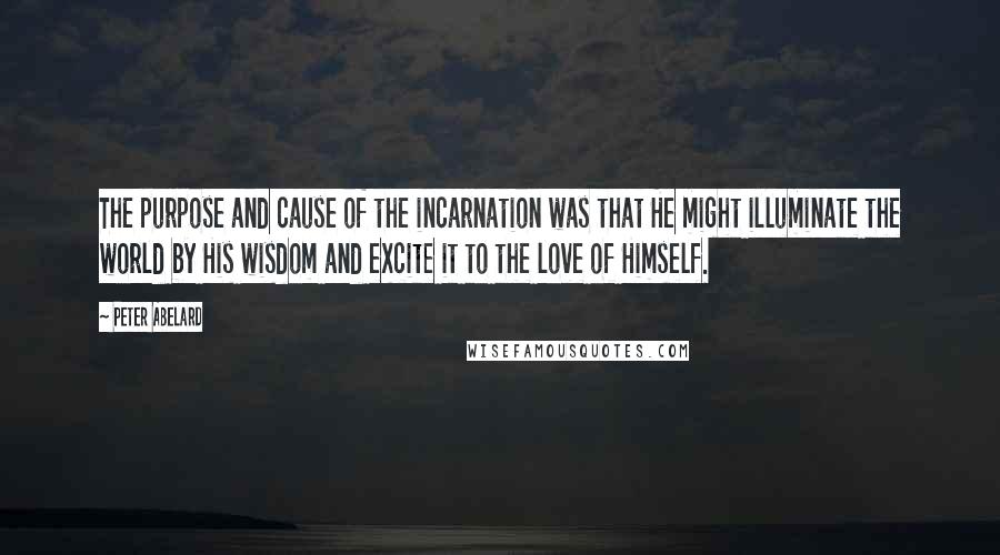 Peter Abelard quotes: The purpose and cause of the incarnation was that He might illuminate the world by His wisdom and excite it to the love of Himself.