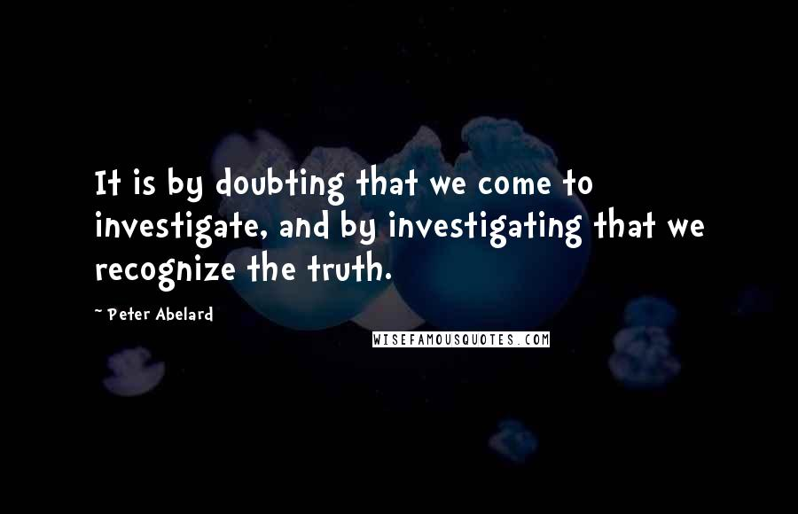 Peter Abelard quotes: It is by doubting that we come to investigate, and by investigating that we recognize the truth.