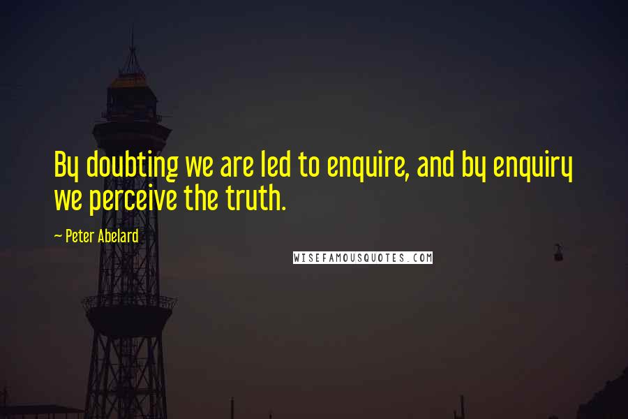 Peter Abelard quotes: By doubting we are led to enquire, and by enquiry we perceive the truth.