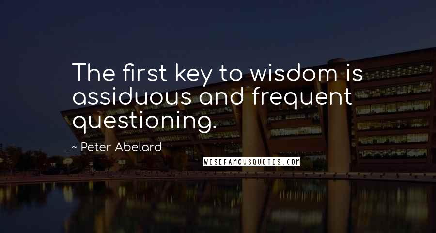 Peter Abelard quotes: The first key to wisdom is assiduous and frequent questioning.