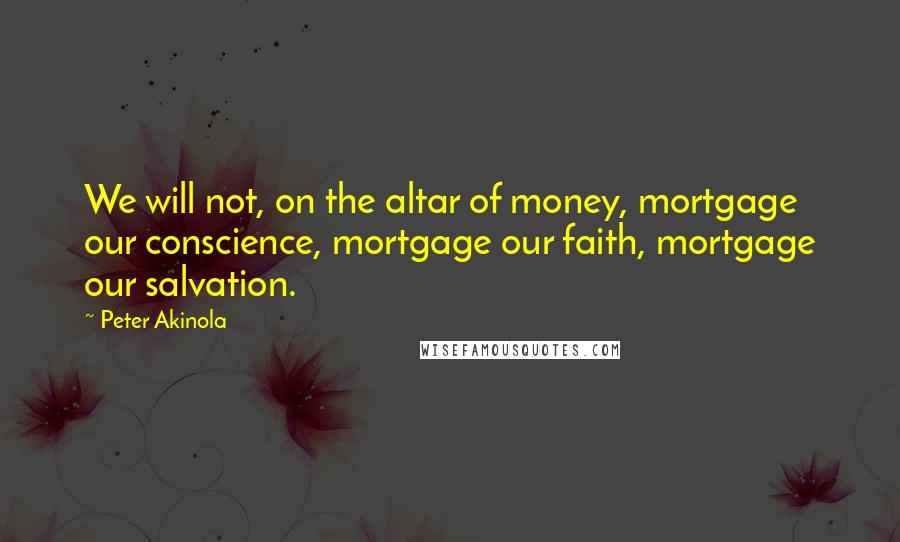 Peter Akinola quotes: We will not, on the altar of money, mortgage our conscience, mortgage our faith, mortgage our salvation.