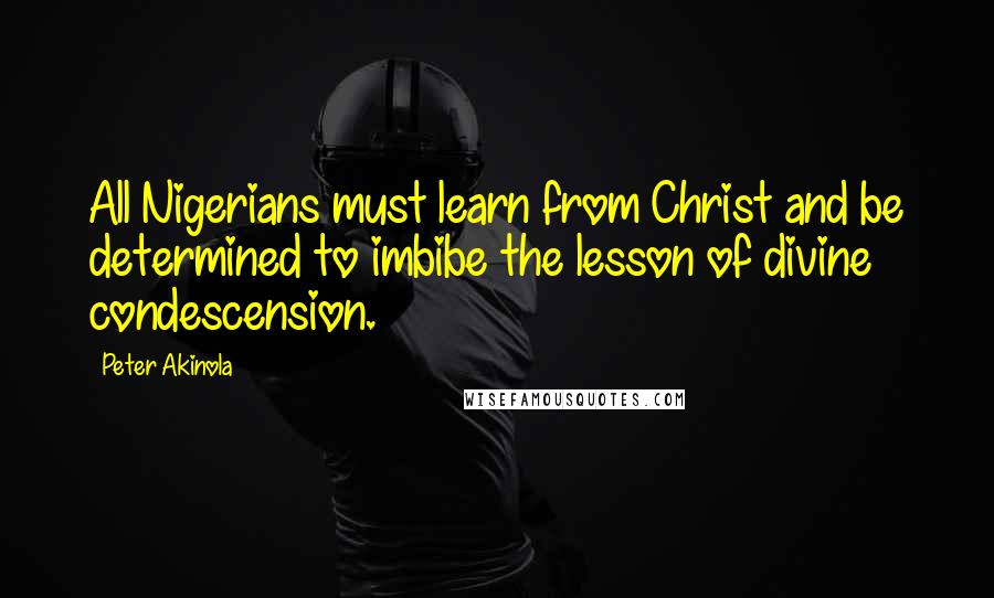 Peter Akinola quotes: All Nigerians must learn from Christ and be determined to imbibe the lesson of divine condescension.