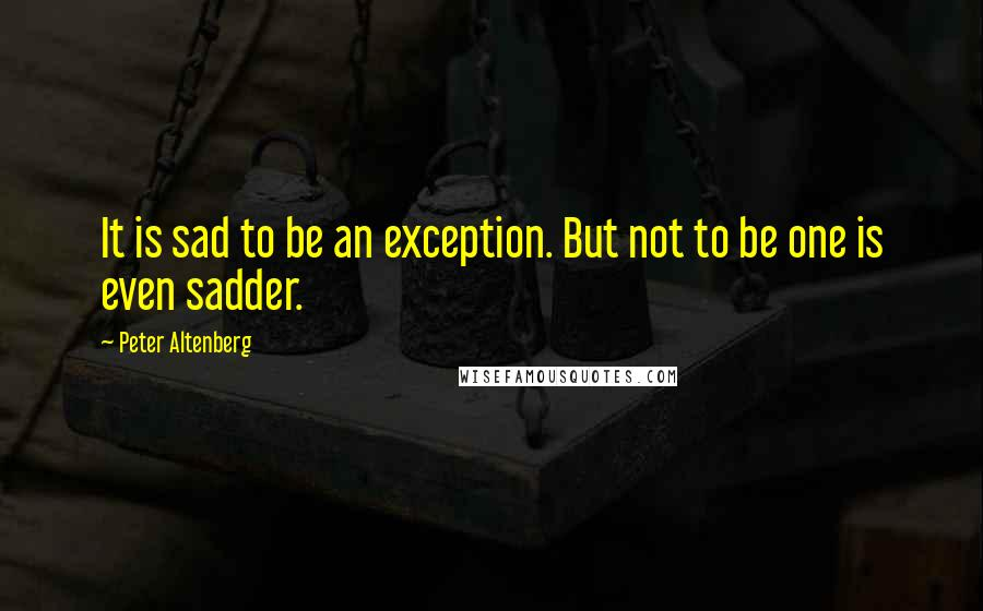 Peter Altenberg quotes: It is sad to be an exception. But not to be one is even sadder.