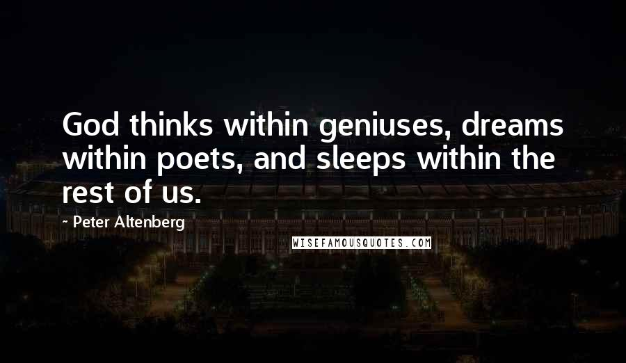 Peter Altenberg quotes: God thinks within geniuses, dreams within poets, and sleeps within the rest of us.