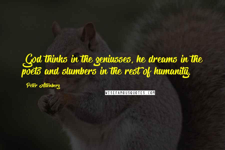 Peter Altenberg quotes: God thinks in the geniusses, he dreams in the poets and slumbers in the rest of humanity.