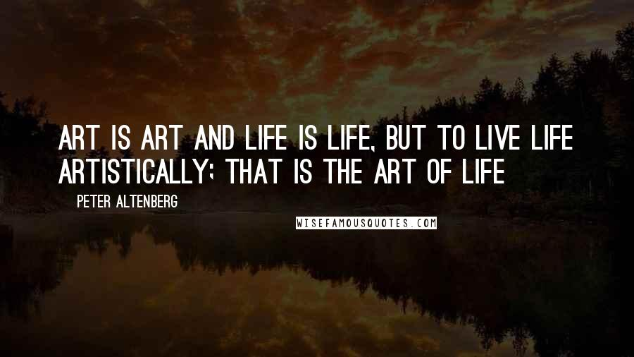 Peter Altenberg quotes: Art is art and life is life, but to live life artistically; that is the art of life