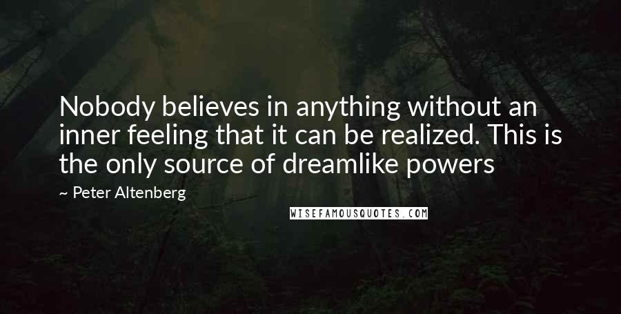 Peter Altenberg quotes: Nobody believes in anything without an inner feeling that it can be realized. This is the only source of dreamlike powers