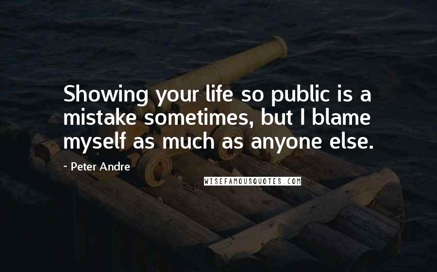 Peter Andre quotes: Showing your life so public is a mistake sometimes, but I blame myself as much as anyone else.