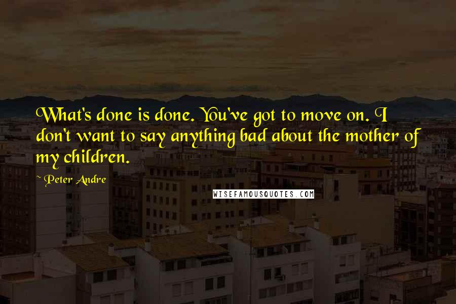 Peter Andre quotes: What's done is done. You've got to move on. I don't want to say anything bad about the mother of my children.