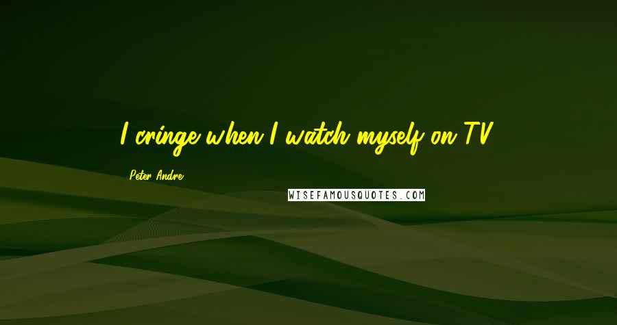 Peter Andre quotes: I cringe when I watch myself on TV.