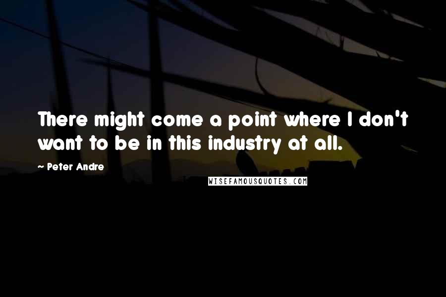 Peter Andre quotes: There might come a point where I don't want to be in this industry at all.