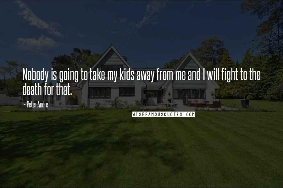 Peter Andre quotes: Nobody is going to take my kids away from me and I will fight to the death for that.