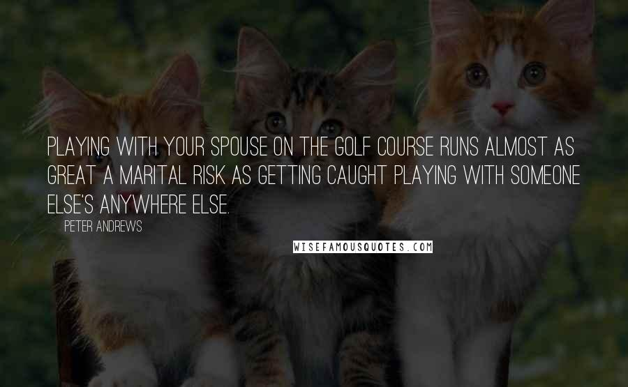 Peter Andrews quotes: Playing with your spouse on the golf course runs almost as great a marital risk as getting caught playing with someone else's anywhere else.