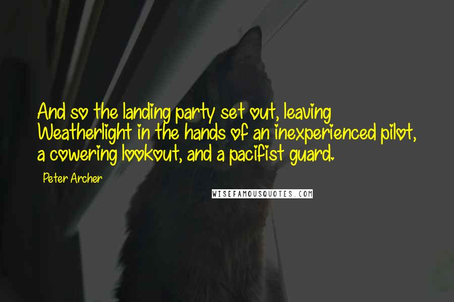 Peter Archer quotes: And so the landing party set out, leaving Weatherlight in the hands of an inexperienced pilot, a cowering lookout, and a pacifist guard.