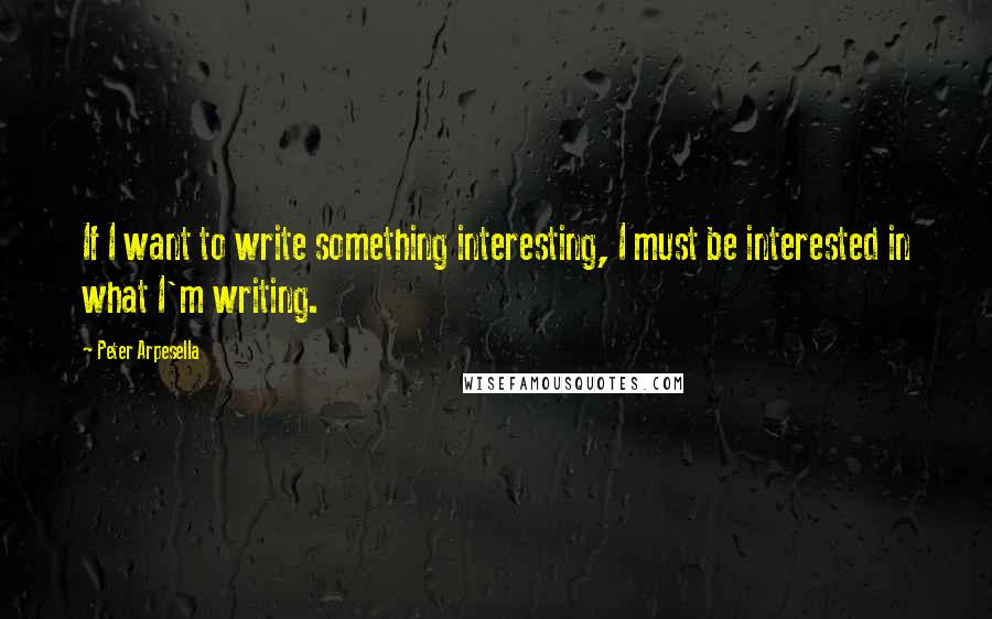 Peter Arpesella quotes: If I want to write something interesting, I must be interested in what I'm writing.