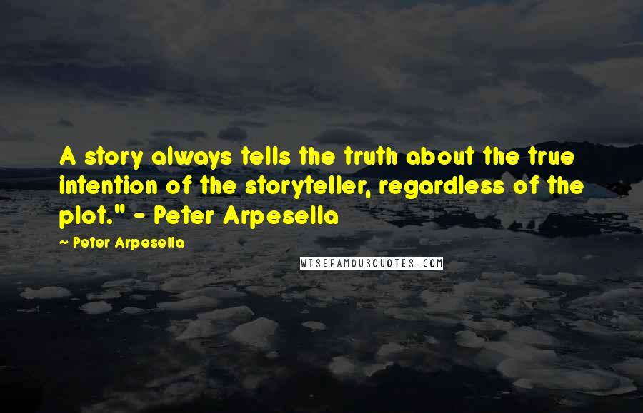 """Peter Arpesella quotes: A story always tells the truth about the true intention of the storyteller, regardless of the plot."""" - Peter Arpesella"""