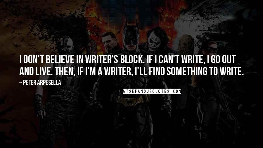 Peter Arpesella quotes: I don't believe in writer's block. If I can't write, I go out and live. Then, if I'm a writer, I'll find something to write.