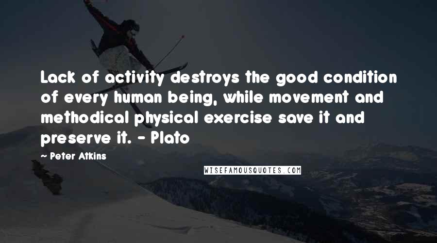 Peter Atkins quotes: Lack of activity destroys the good condition of every human being, while movement and methodical physical exercise save it and preserve it. - Plato