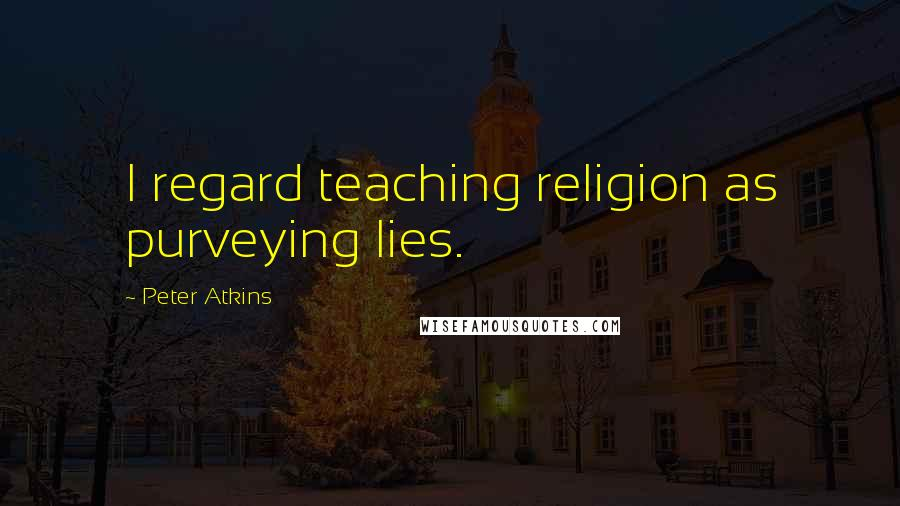 Peter Atkins quotes: I regard teaching religion as purveying lies.