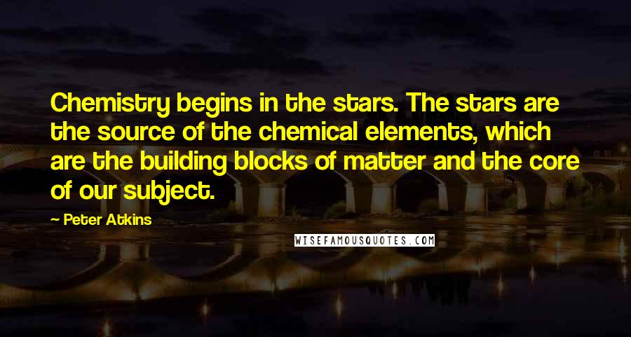 Peter Atkins quotes: Chemistry begins in the stars. The stars are the source of the chemical elements, which are the building blocks of matter and the core of our subject.