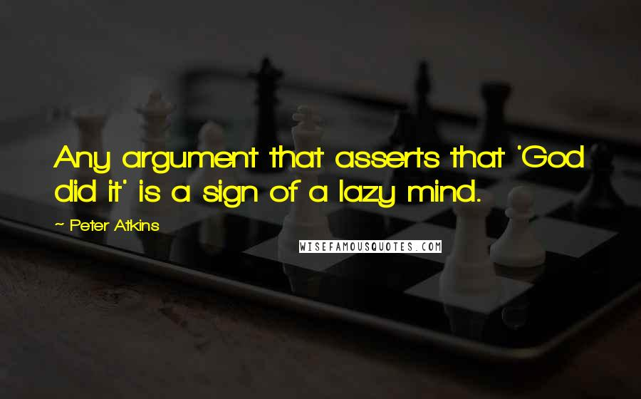 Peter Atkins quotes: Any argument that asserts that 'God did it' is a sign of a lazy mind.
