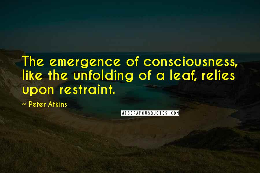 Peter Atkins quotes: The emergence of consciousness, like the unfolding of a leaf, relies upon restraint.