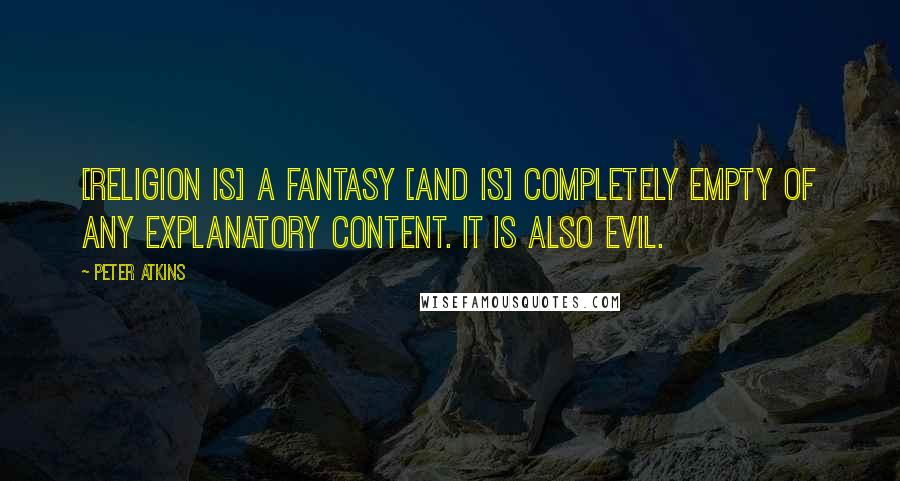 Peter Atkins quotes: [Religion is] a fantasy [and is] completely empty of any explanatory content. It is also evil.