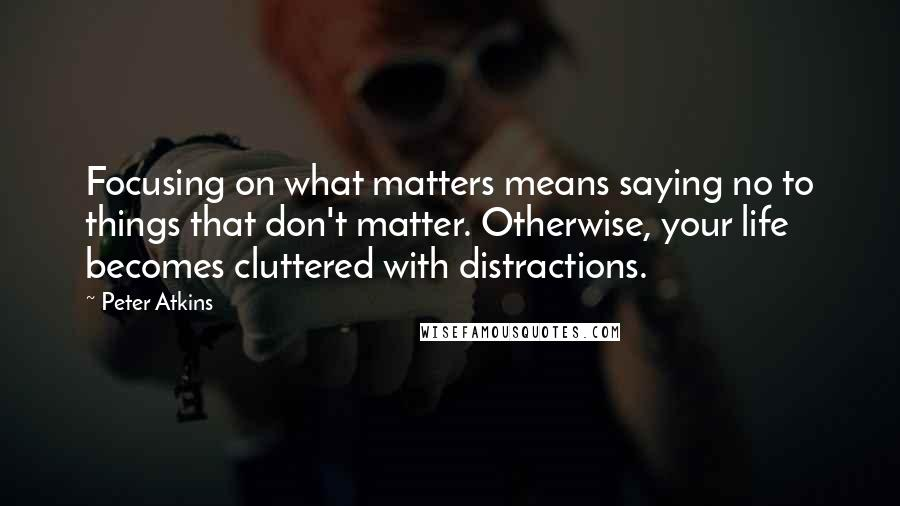 Peter Atkins quotes: Focusing on what matters means saying no to things that don't matter. Otherwise, your life becomes cluttered with distractions.