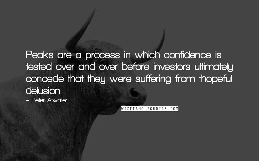 "Peter Atwater quotes: Peaks are a process in which confidence is tested over and over before investors ultimately concede that they were suffering from ""hopeful delusion."