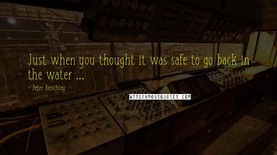 Peter Benchley quotes: Just when you thought it was safe to go back in the water ...