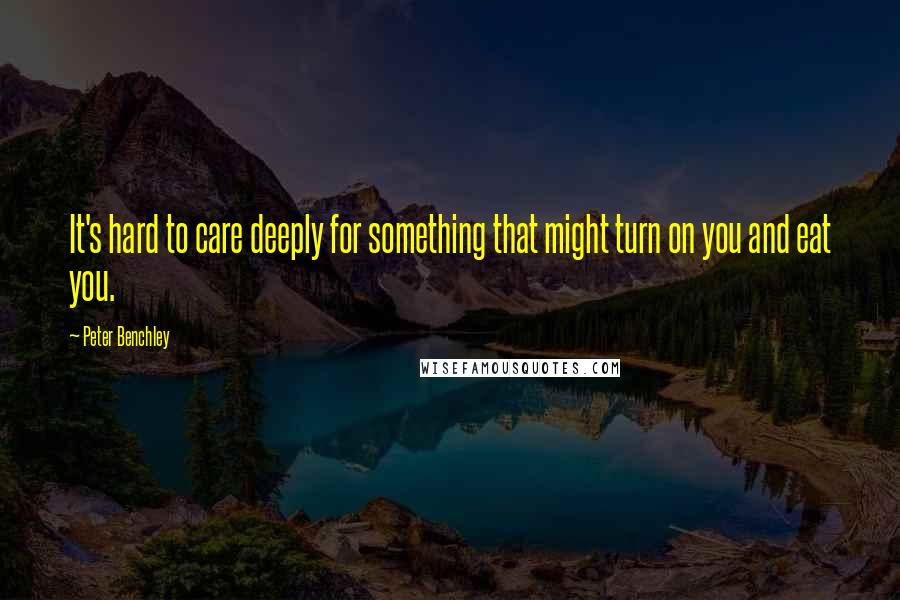 Peter Benchley quotes: It's hard to care deeply for something that might turn on you and eat you.
