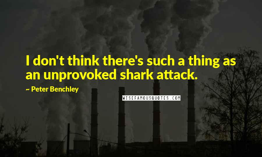 Peter Benchley quotes: I don't think there's such a thing as an unprovoked shark attack.