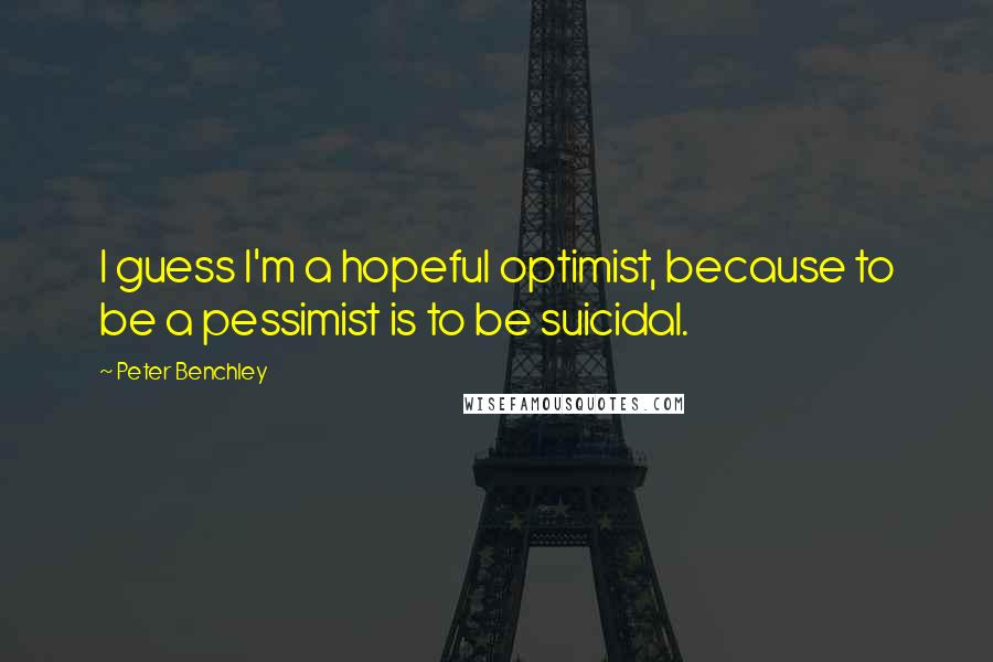 Peter Benchley quotes: I guess I'm a hopeful optimist, because to be a pessimist is to be suicidal.