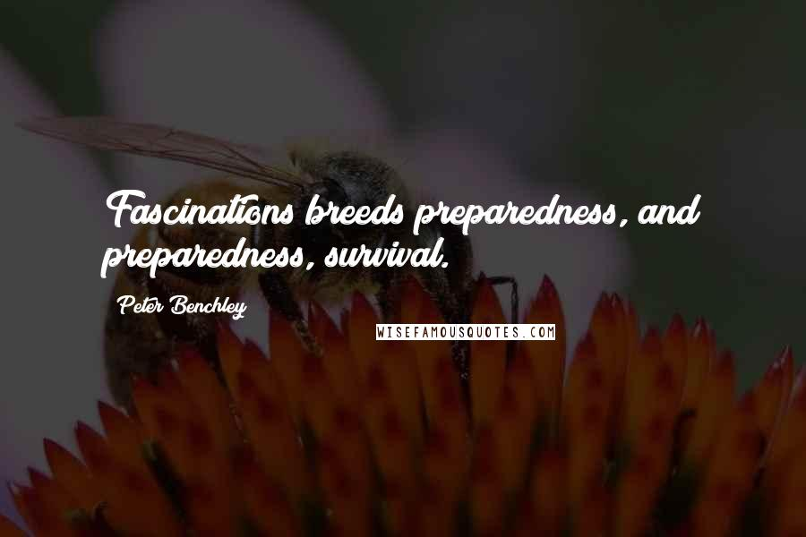 Peter Benchley quotes: Fascinations breeds preparedness, and preparedness, survival.