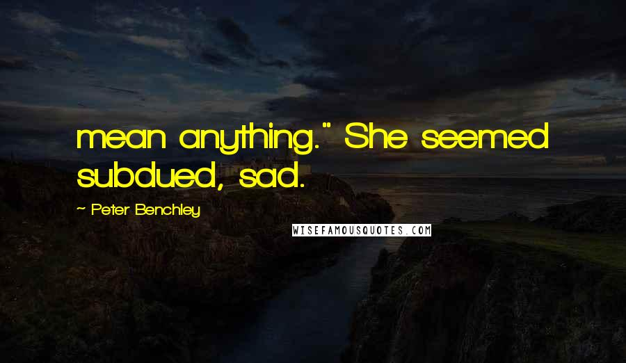 "Peter Benchley quotes: mean anything."" She seemed subdued, sad."
