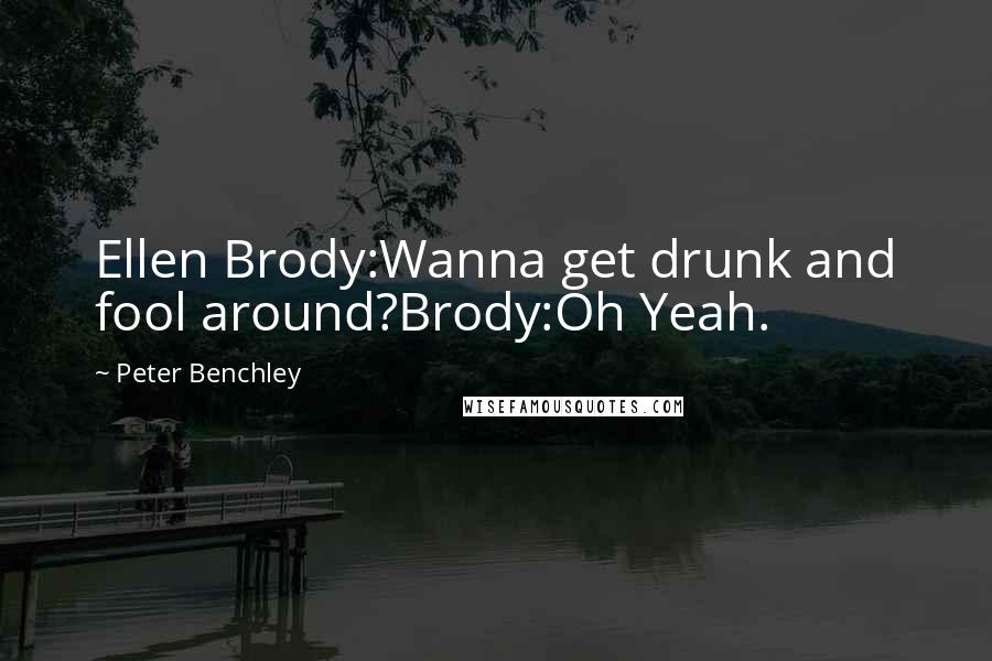 Peter Benchley quotes: Ellen Brody:Wanna get drunk and fool around?Brody:Oh Yeah.