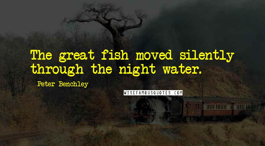 Peter Benchley quotes: The great fish moved silently through the night water.