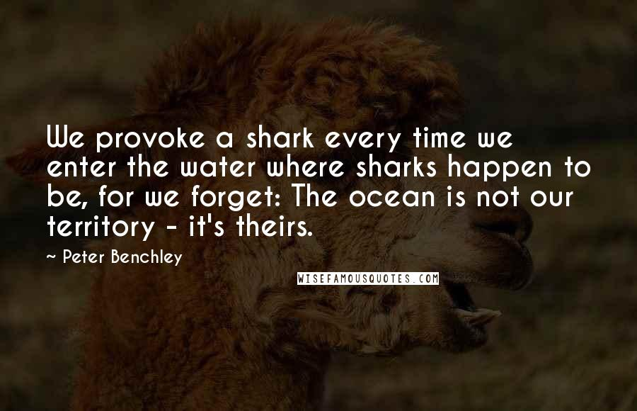 Peter Benchley quotes: We provoke a shark every time we enter the water where sharks happen to be, for we forget: The ocean is not our territory - it's theirs.