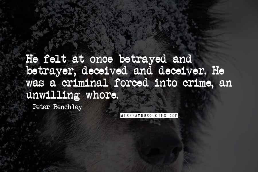 Peter Benchley quotes: He felt at once betrayed and betrayer, deceived and deceiver. He was a criminal forced into crime, an unwilling whore.