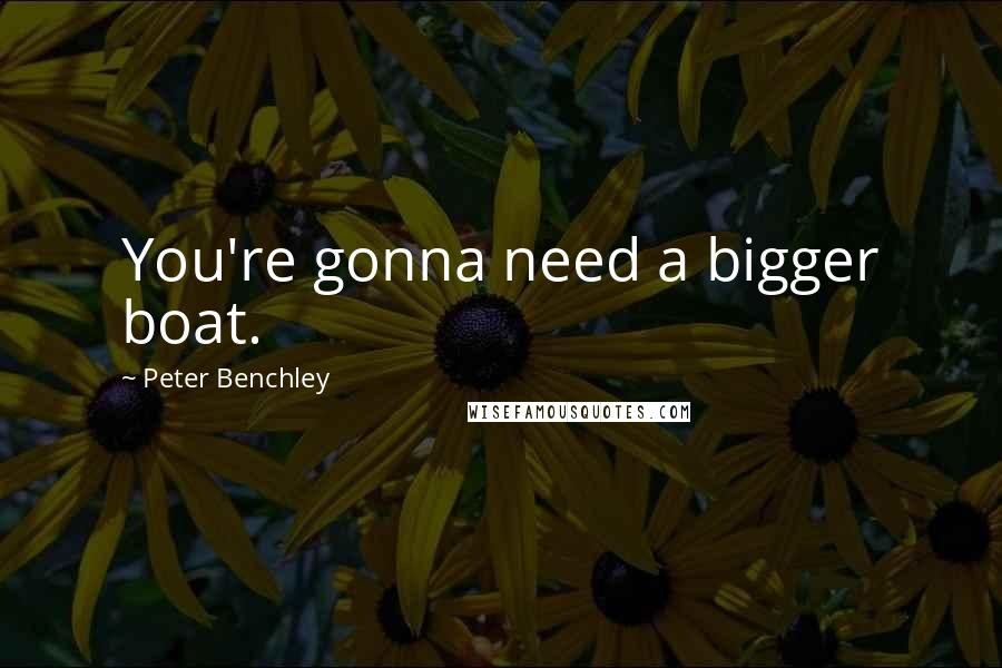 Peter Benchley quotes: You're gonna need a bigger boat.