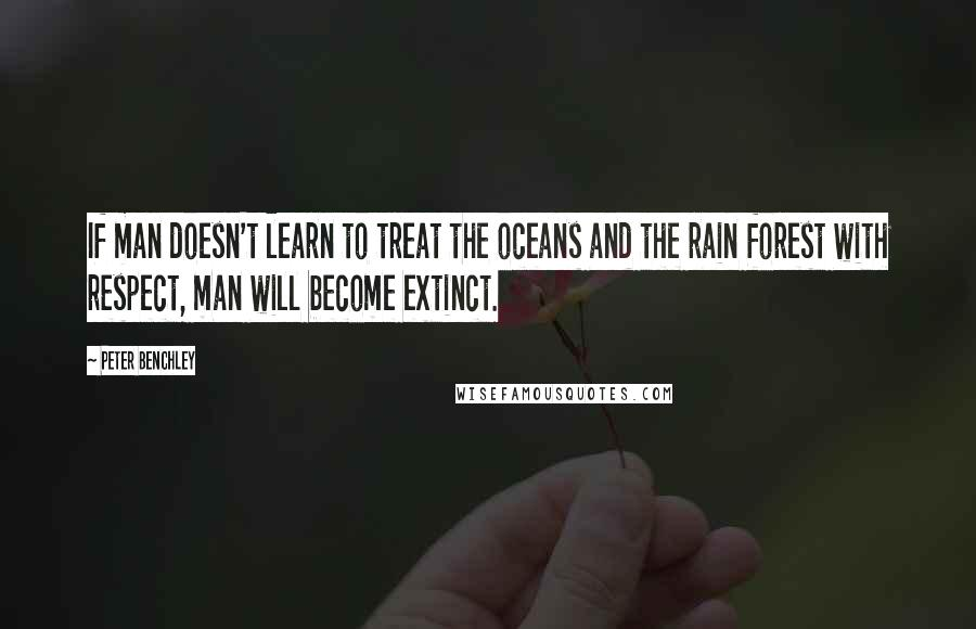 Peter Benchley quotes: If man doesn't learn to treat the oceans and the rain forest with respect, man will become extinct.