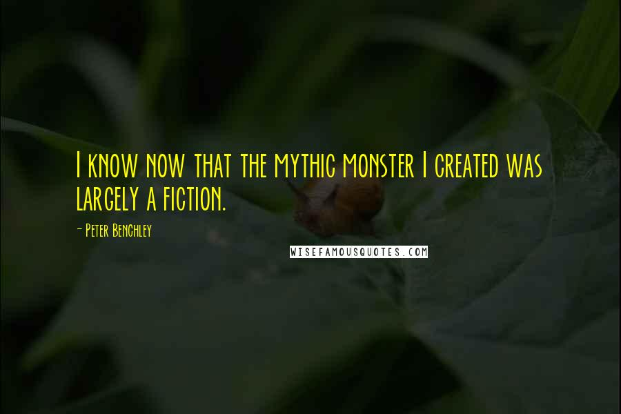 Peter Benchley quotes: I know now that the mythic monster I created was largely a fiction.