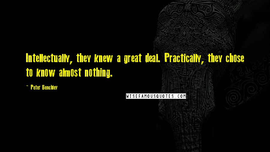Peter Benchley quotes: Intellectually, they knew a great deal. Practically, they chose to know almost nothing.
