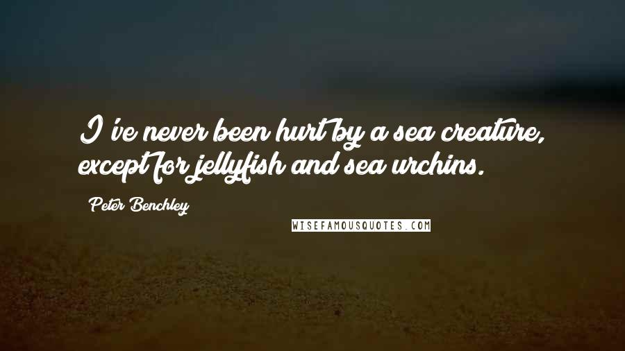 Peter Benchley quotes: I've never been hurt by a sea creature, except for jellyfish and sea urchins.