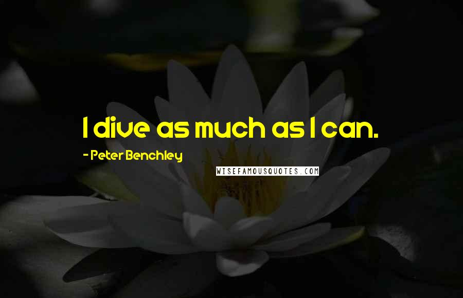 Peter Benchley quotes: I dive as much as I can.