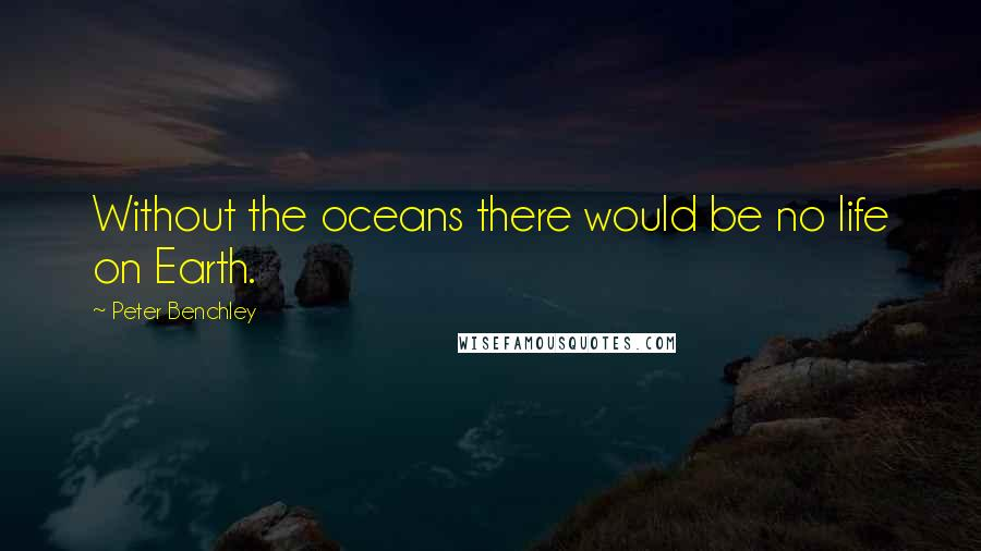 Peter Benchley quotes: Without the oceans there would be no life on Earth.