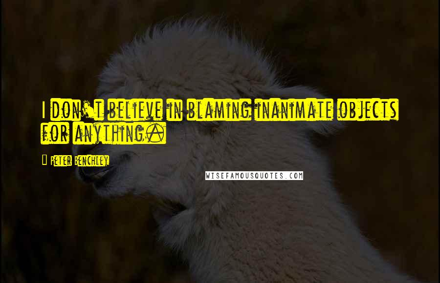 Peter Benchley quotes: I don't believe in blaming inanimate objects for anything.