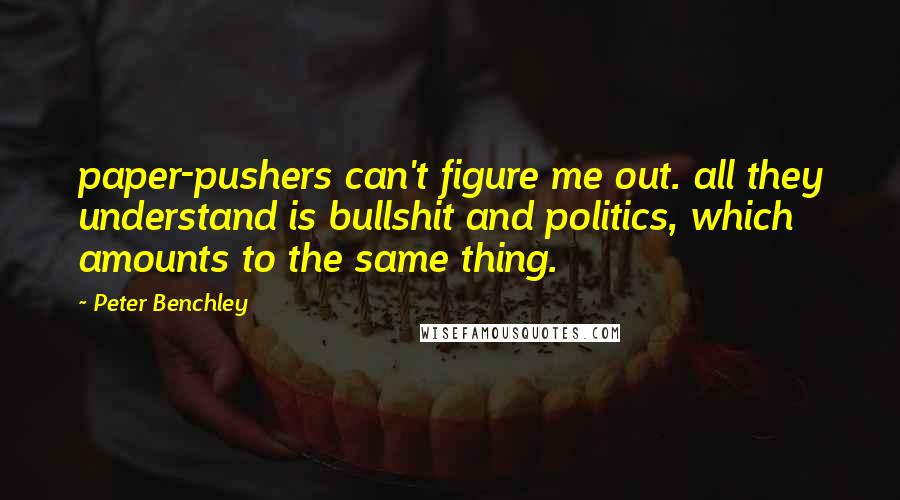 Peter Benchley quotes: paper-pushers can't figure me out. all they understand is bullshit and politics, which amounts to the same thing.